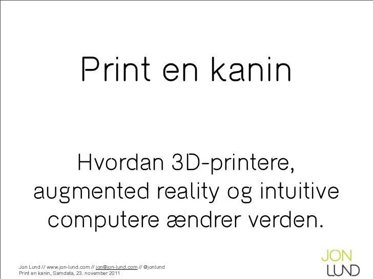 Print en kanin        Hvordan 3D-printere,     augmented reality og intuitive      computere ændrer verden.Jon Lund // www...