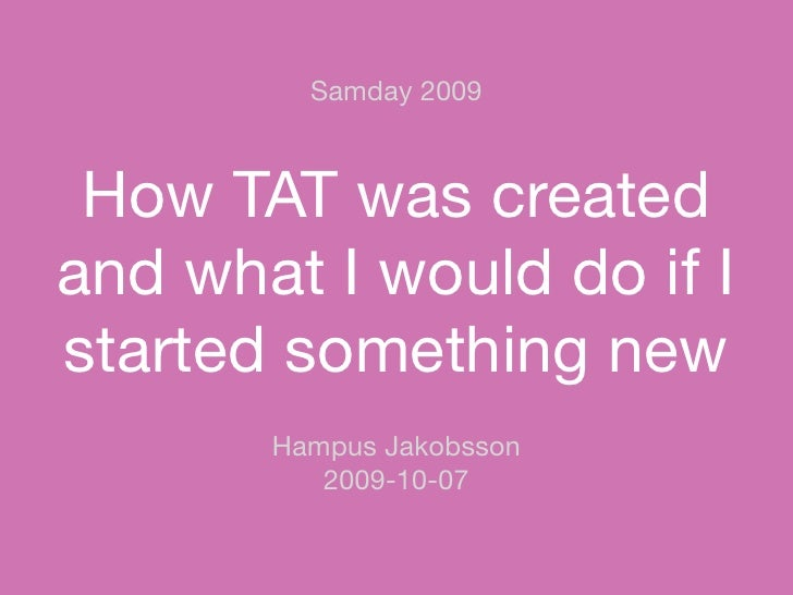 Samday 2009     How TAT was created and what I would do if I started something new        Hampus Jakobsson           2009-...