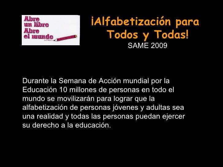 ¡Alfabetización para  Todos y Todas! SAME 2009 Durante la Semana de Acción mundial por la Educación 10 millones de persona...