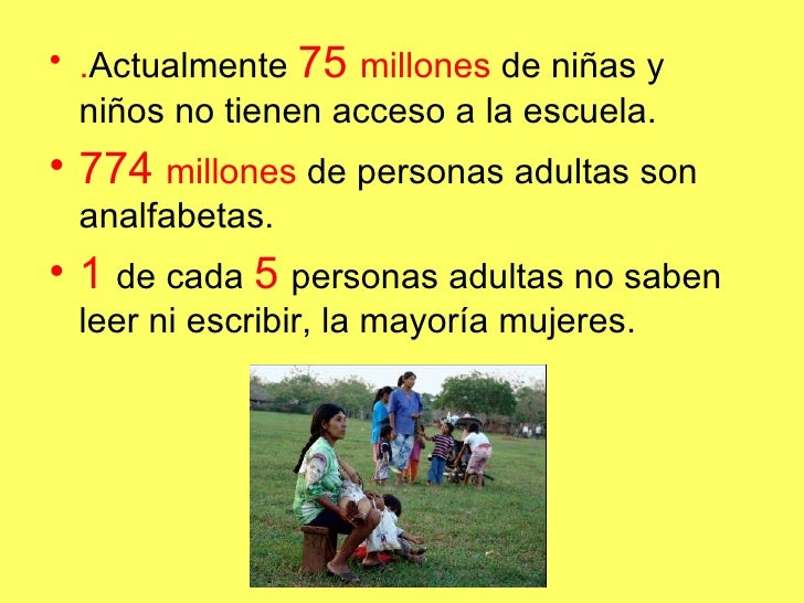 <ul><li>. Actualmente  75  millones  de niñas y niños no tienen acceso a la escuela. </li></ul><ul><li>774  millones  de p...