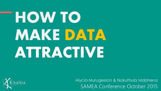 HOW TO MAKE DATA ATTRACTIVE Alycia Murugesson & Nokuthula Mabhena SAMEA Conference October 2015