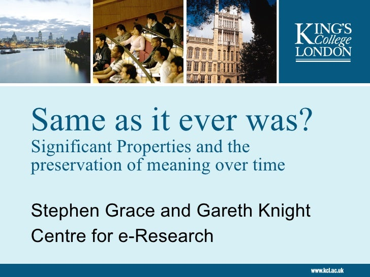 Same as it ever was?  Significant Properties and the preservation of meaning over time Stephen Grace and Gareth Knight Cen...