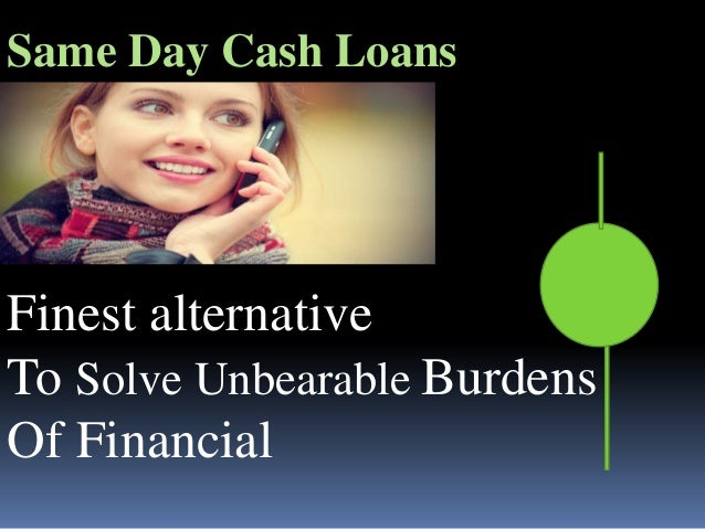 Finest alternative To Solve Unbearable Burdens Of Financial Same Day Cash Loans