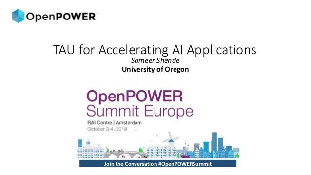 SameerShende UniversityofOregon JointheConversation#OpenPOWERSummit TAU for Accelerating AI Applications