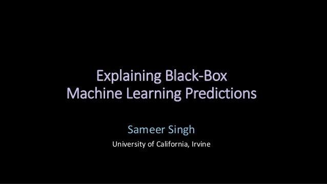 Explaining Black-Box Machine Learning Predictions Sameer Singh University of California, Irvine