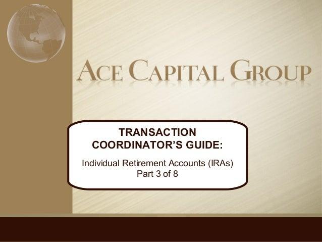 TRANSACTION COORDINATOR'S GUIDE: Individual Retirement Accounts (IRAs) Part 3 of 8