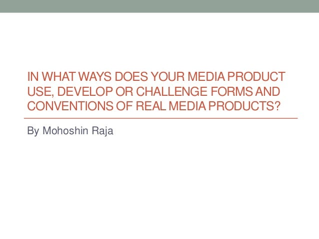 IN WHAT WAYS DOES YOUR MEDIAPRODUCTUSE, DEVELOP OR CHALLENGE FORMS ANDCONVENTIONS OF REAL MEDIAPRODUCTS?By Mohoshin Raja
