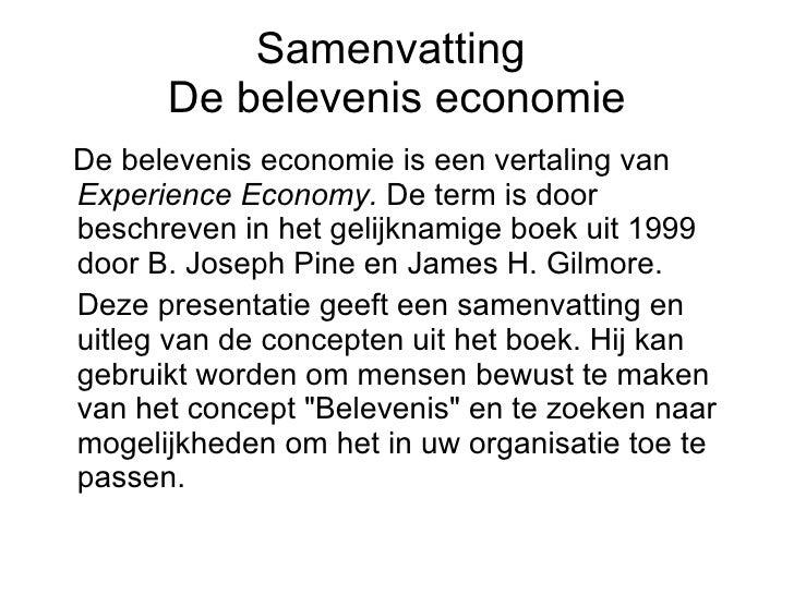 Samenvatting  De belevenis economie <ul><li>De belevenis economie is een vertaling van  Experience Economy.  De term is do...