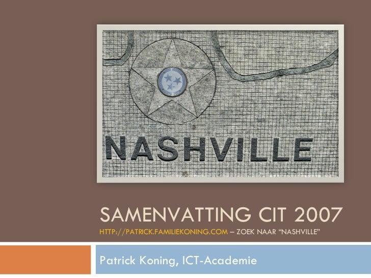 "SAMENVATTING CIT 2007 HTTP://PATRICK.FAMILIEKONING.COM  – ZOEK NAAR ""NASHVILLE"" Patrick Koning, ICT-Academie"