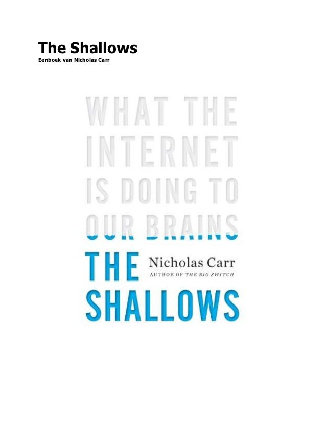 """the shallows what the internet is The shallows : what the internet is doing to our brains / discusses the intellectual and cultural consequences of the internet, and how it may be transforming our neural pathways for the worse."