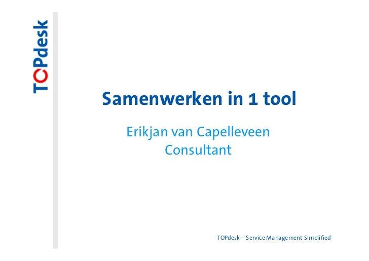 Samenwerken in 1 tool  Erikjan van Capelleveen         Consultant                TOPdesk – Service Management Simplified