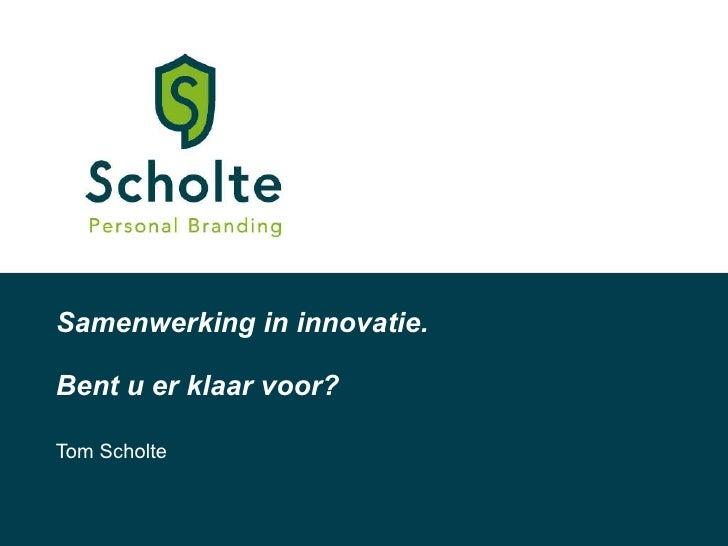 Samenwerking in innovatie. Bent u er klaar voor? Tom Scholte