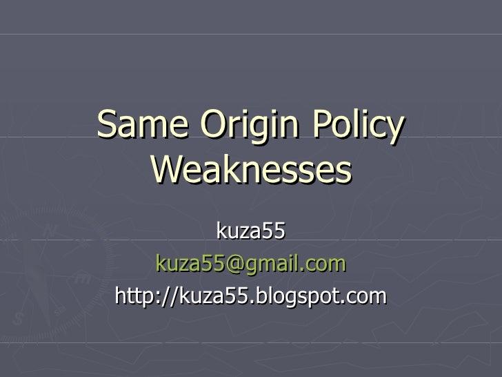 Same Origin Policy   Weaknesses            kuza55      kuza55@gmail.com  http://kuza55.blogspot.com