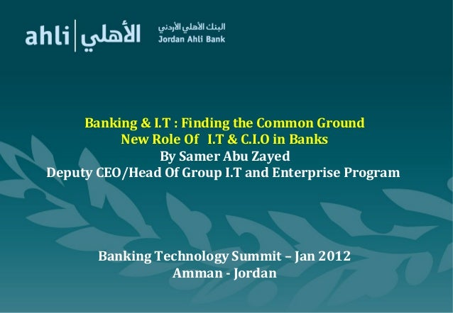 Banking & I.T : Finding the Common Ground New Role Of I.T & C.I.O in Banks By Samer Abu Zayed Deputy CEO/Head Of Group I.T...