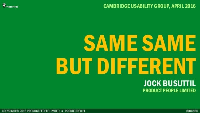COPYRIGHT © 2016 PRODUCT PEOPLE LIMITED ● PRODUCTPEO.PL SAME SAME BUT DIFFERENT CAMBRIDGE USABILITY GROUP, APRIL 2016 @JOC...