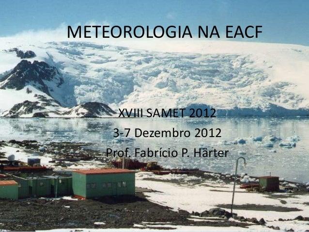 METEOROLOGIA NA EACF     XVIII SAMET 2012    3-7 Dezembro 2012   Prof. Fabrício P. Härter