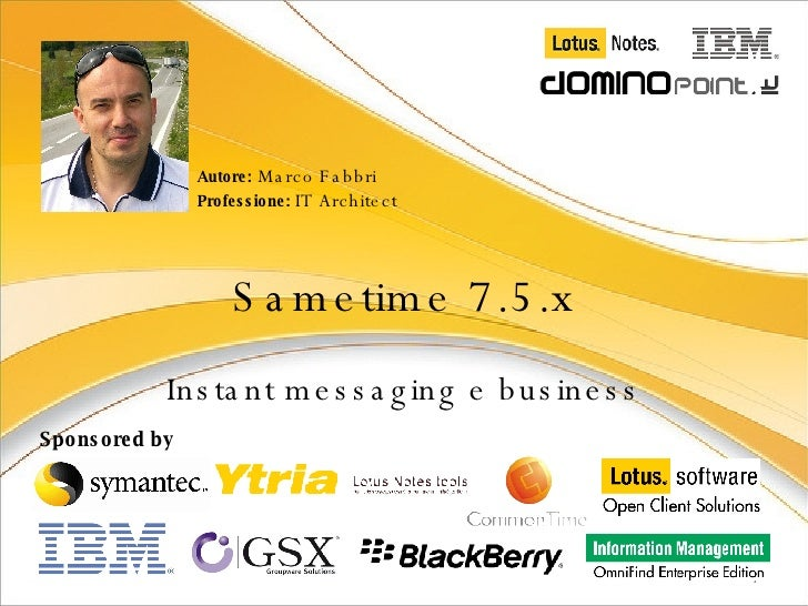 Sametime 7.5.x Instant messaging e business Autore:  Marco Fabbri Professione:  IT Architect Sponsored by