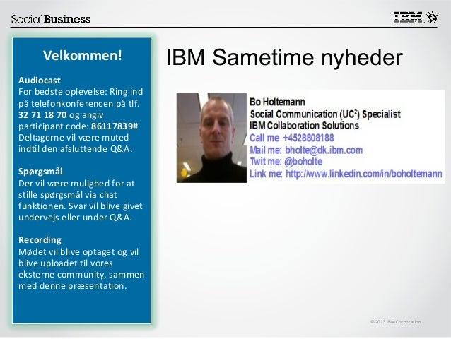 ©2013 IBM Corporation Velkommen! Audiocast For bedste oplevelse: Ring ind på telefonkonferencen på tlf. 32 71 18 70 og ang...