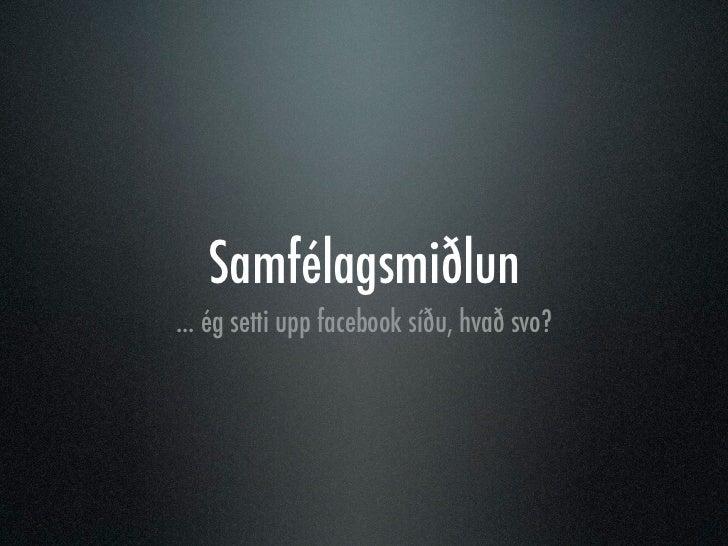 Samfélagsmiðlun... ég setti upp facebook síðu, hvað svo?