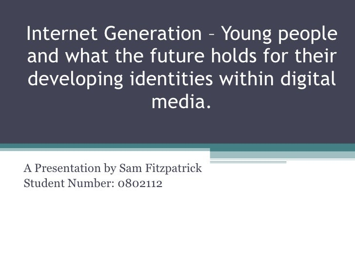 Internet Generation – Young people and what the future holds for their developing identities within digital media . A Pres...