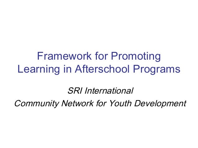 Framework for Promoting Learning in Afterschool Programs SRI International Community Network for Youth Development