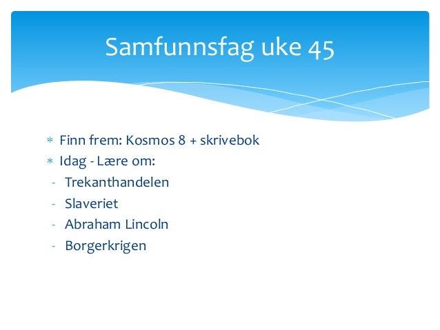 Samfunnsfag uke 45    Finn frem: Kosmos 8 + skrivebok    Idag - Lære om:-    Trekanthandelen-    Slaveriet-    Abraham Lin...
