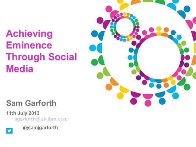 Achieving Eminence Through Social Media  Sam Garforth 11th July 2013 sgarforth@uk.ibm.com @samjgarforth