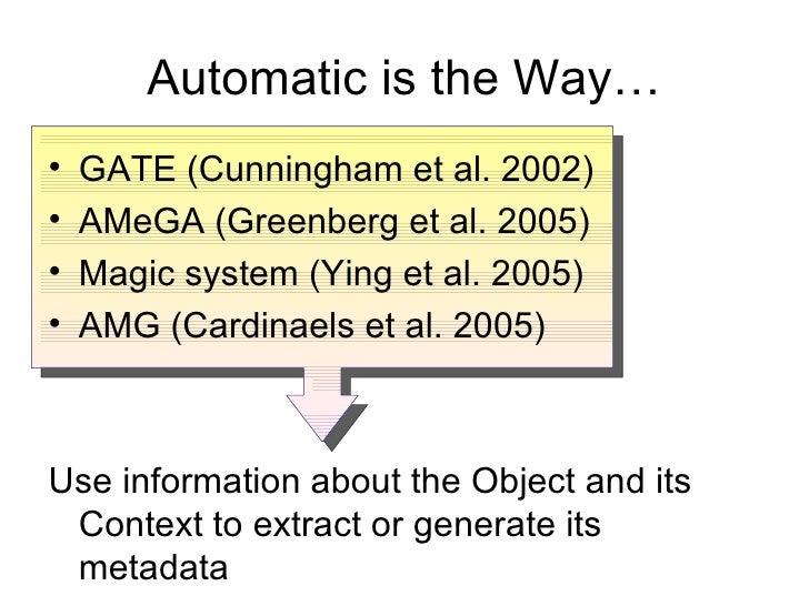 Automatic is the Way… <ul><li>GATE ( Cunningham et al. 2002 ) </li></ul><ul><li>AMeGA (Greenberg et al. 2005) </li></ul><u...