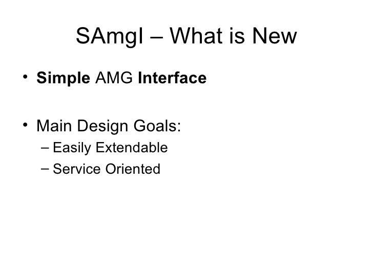 SAmgI – What is New <ul><li>Simple  AMG  Interface </li></ul><ul><li>Main Design Goals: </li></ul><ul><ul><li>Easily Exten...