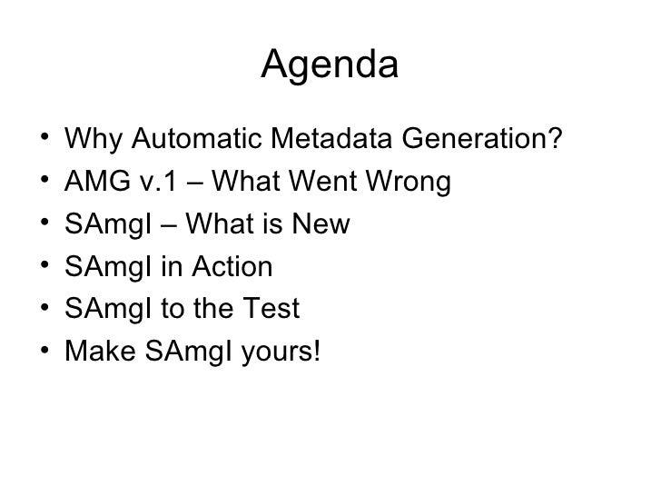 Agenda <ul><li>Why Automatic Metadata Generation? </li></ul><ul><li>AMG v.1 – What Went Wrong </li></ul><ul><li>SAmgI – Wh...