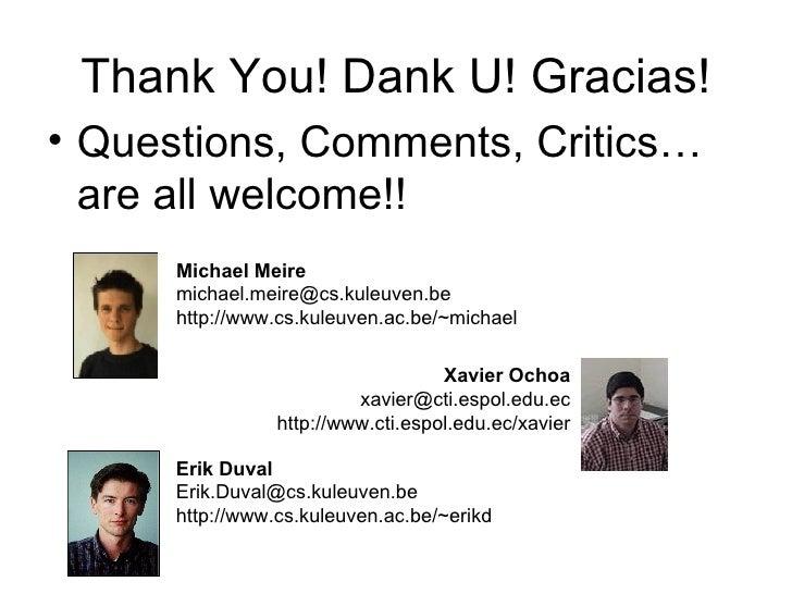 Thank You! Dank U! Gracias! <ul><li>Questions, Comments, Critics… are all welcome!! </li></ul>Michael Meire michael.meire@...