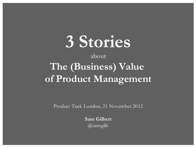 3 Stories                about The (Business) Valueof Product Management Product Tank London, 21 November 2012            ...
