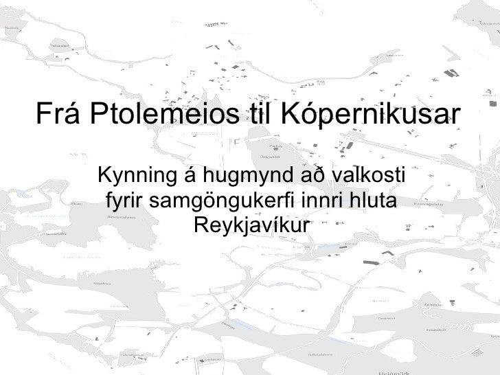 Frá Ptolemeios til Kópernikusar Kynning á hugmynd að valkosti fyrir samgöngukerfi innri hluta Reykjavíkur Haldin fyrir Ver...