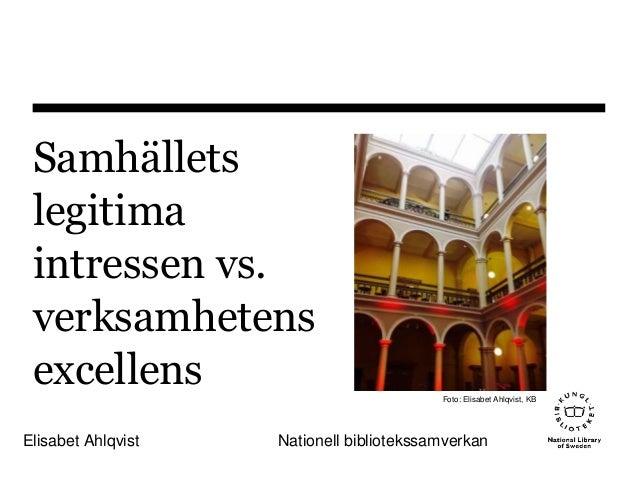 Samhällets legitima intressen vs. verksamhetens excellens Elisabet Ahlqvist Nationell bibliotekssamverkan Foto: Elisabet A...