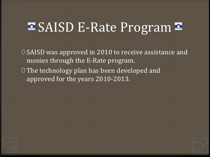 SAISD E-Rate Program<br />SAISD was approved in 2010 to receive assistance and monies through the E-Rate program.<br />The...