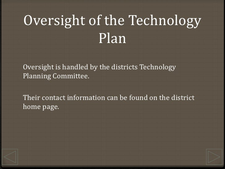 Oversight of the Technology Plan<br />Oversight is handled by the districts Technology Planning Committee.<br />Their cont...
