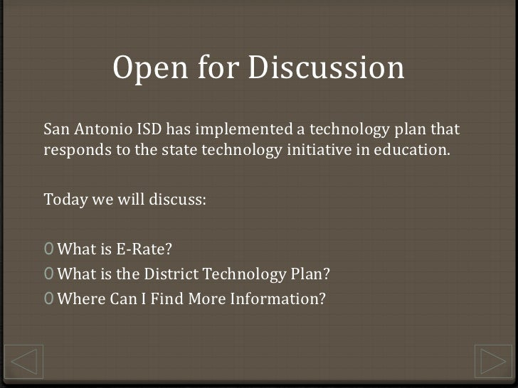 Open for Discussion<br />San Antonio ISD has implemented a technology plan that responds to the state technology initiativ...