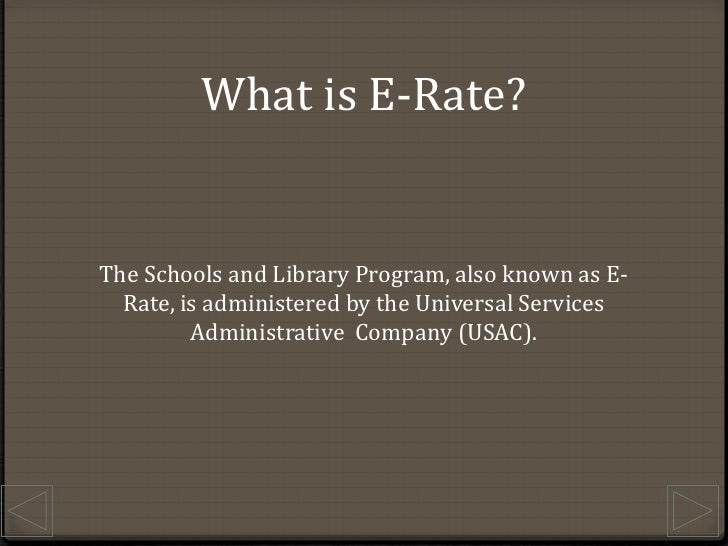 What is E-Rate?<br />The Schools and Library Program, also known as E-Rate, is administered by the Universal Services Admi...