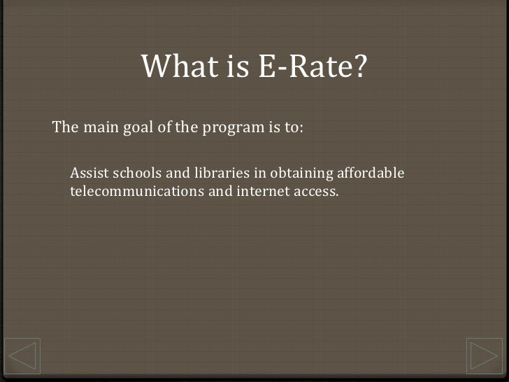 What is E-Rate?<br />The main goal of the program is to:<br />Assist schools and libraries in obtaining affordable telecom...