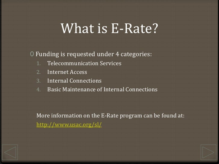 What is E-Rate?<br />Funding is requested under 4 categories:<br />Telecommunication Services<br />Internet Access<br />In...