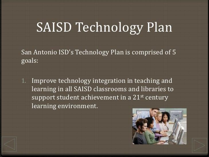 SAISD Technology Plan<br />San Antonio ISD's Technology Plan is comprised of 5 goals:<br />Improve technology integration ...