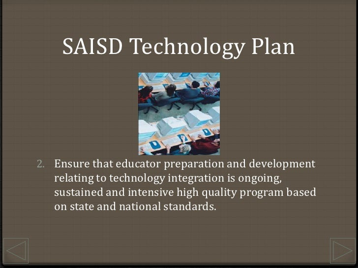 SAISD Technology Plan<br />Ensure that educator preparation and development relating to technology integration is ongoing,...