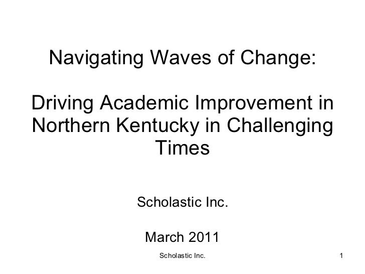 Navigating Waves of Change: Driving Academic Improvement in Northern Kentucky in Challenging Times Scholastic Inc. March 2...