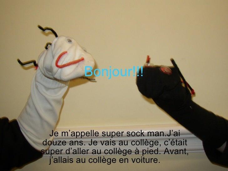 Bonjour!!!      Je m'appelle super sock man.J'ai douze ans. Je vais au collège, c'était super d'aller au collège à pied. A...