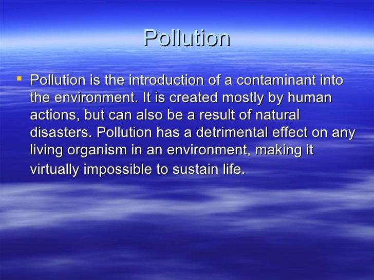 Pollution Pollution is the introduction of a contaminant into  the environment. It is created mostly by human  actions, b...