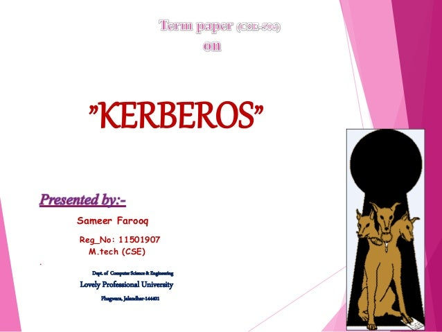 """KERBEROS"" Sameer Farooq Reg_No: 11501907 M.tech (CSE) . Dept.of Computer Science& Engineering Lovely Professional Univers..."