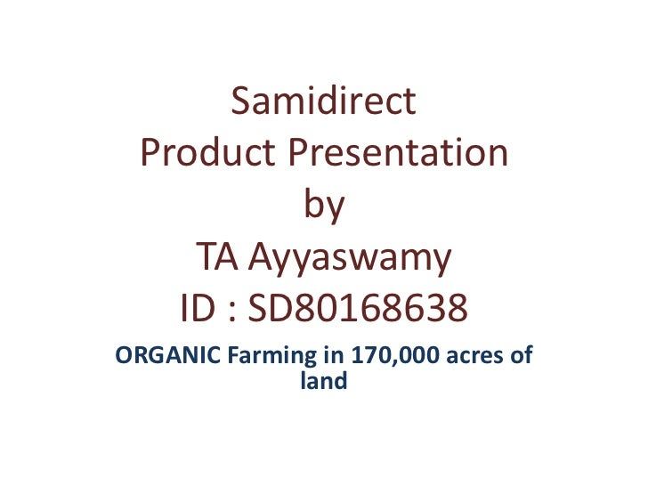 Samidirect  Product Presentation           by     TA Ayyaswamy    ID : SD80168638ORGANIC Farming in 170,000 acres of      ...