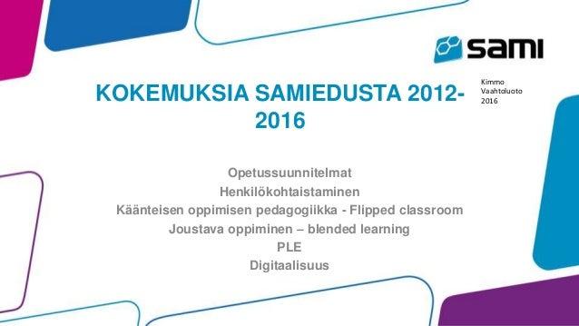 KOKEMUKSIA SAMIEDUSTA 2012- 2016 Opetussuunnitelmat Henkilökohtaistaminen Käänteisen oppimisen pedagogiikka - Flipped clas...