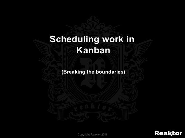 Scheduling work in     Kanban  (Breaking the boundaries)        Copyright Reaktor 2011