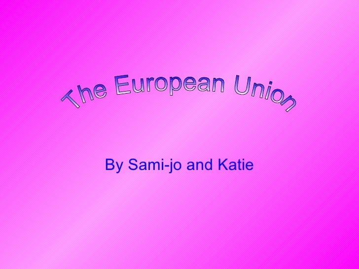 By Sami-jo and Katie The European Union
